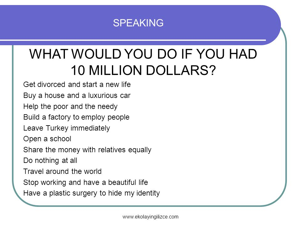 www.ekolayingilizce.com SPEAKING WHAT WOULD YOU DO IF YOU HAD 10 MILLION DOLLARS.