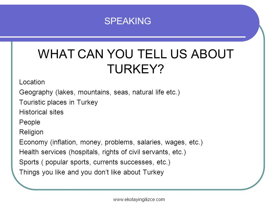 www.ekolayingilizce.com SPEAKING WHAT CAN YOU TELL US ABOUT TURKEY.