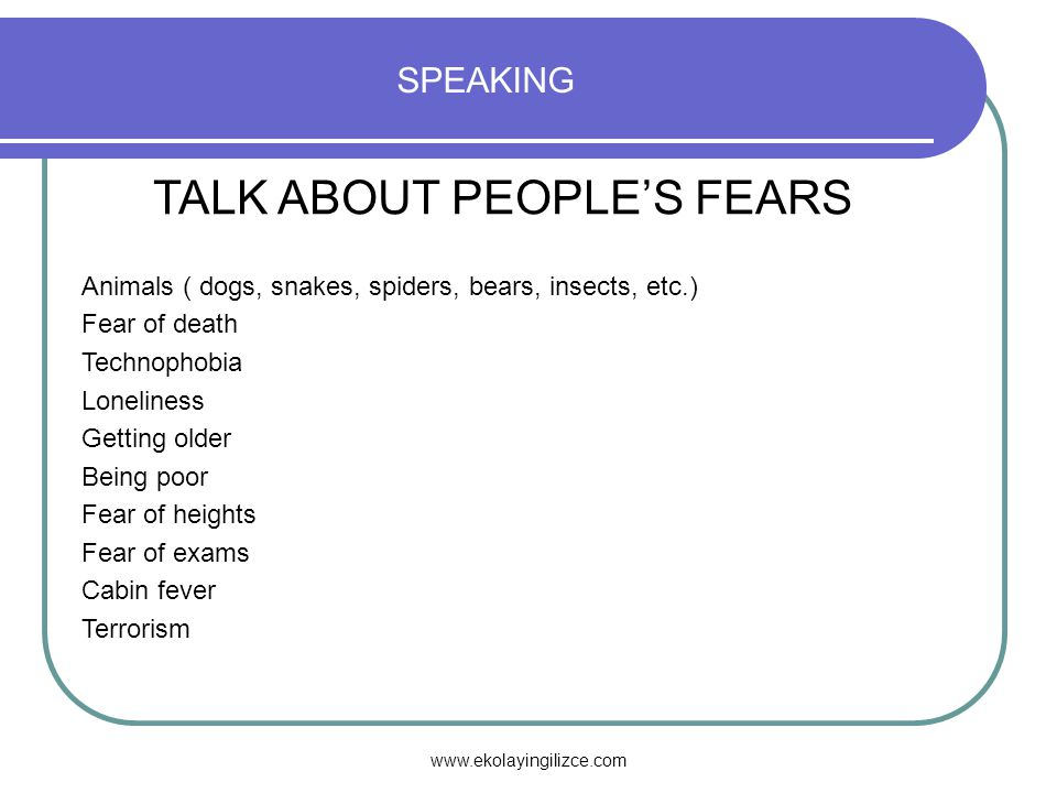 www.ekolayingilizce.com SPEAKING TALK ABOUT PEOPLE'S FEARS Animals ( dogs, snakes, spiders, bears, insects, etc.) Fear of death Technophobia Loneliness Getting older Being poor Fear of heights Fear of exams Cabin fever Terrorism