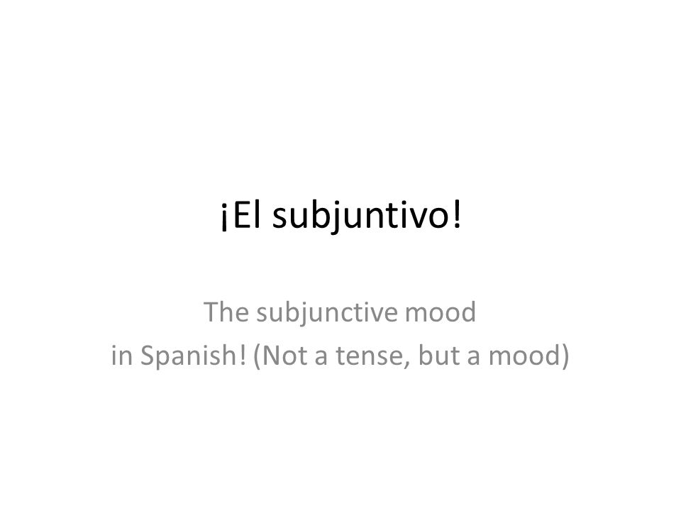 ¡El subjuntivo! The subjunctive mood in Spanish! (Not a tense, but a mood)