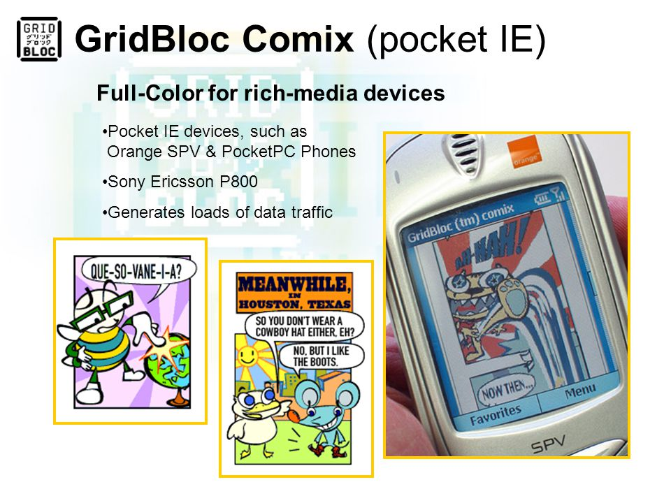 GridBloc Comix (WAP) Compliant with millions of WAP devices Episodic and standalone adventures Little bandwidth, Big fun!