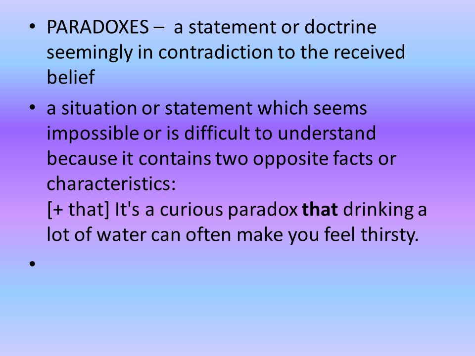 PARADOXES – a statement or doctrine seemingly in contradiction to the received belief a situation or statement which seems impossible or is difficult to understand because it contains two opposite facts or characteristics: [+ that] It s a curious paradox that drinking a lot of water can often make you feel thirsty.