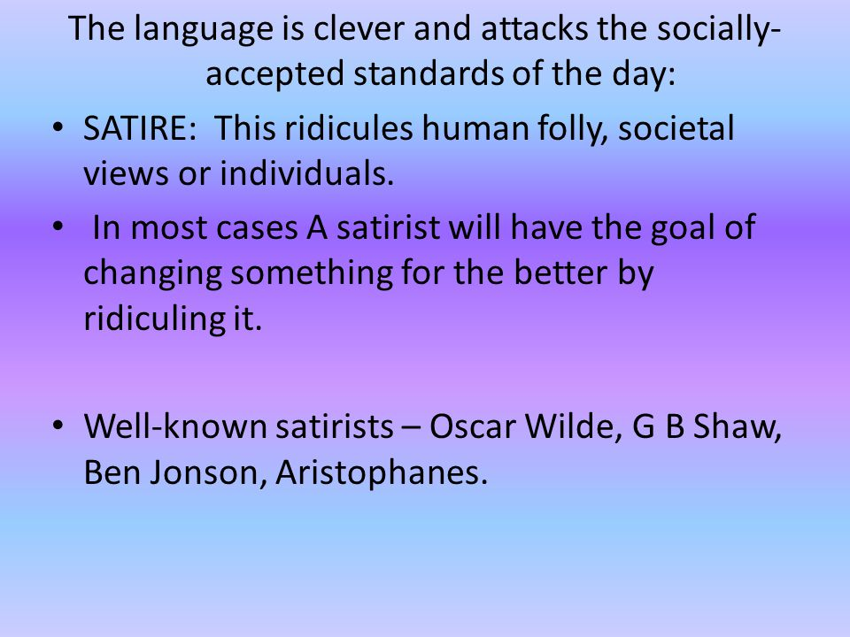 The language is clever and attacks the socially- accepted standards of the day: SATIRE: This ridicules human folly, societal views or individuals.