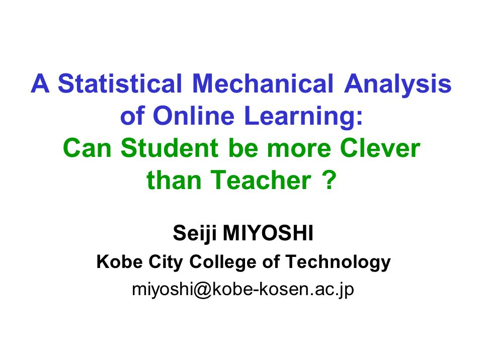 A Statistical Mechanical Analysis of Online Learning: Can Student be more Clever than Teacher ? Seiji MIYOSHI Kobe City College of Technology miyoshi@