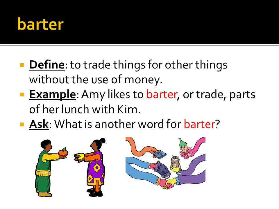  Define: to trade things for other things without the use of money.  Example: Amy likes to barter, or trade, parts of her lunch with Kim.  Ask: Wha