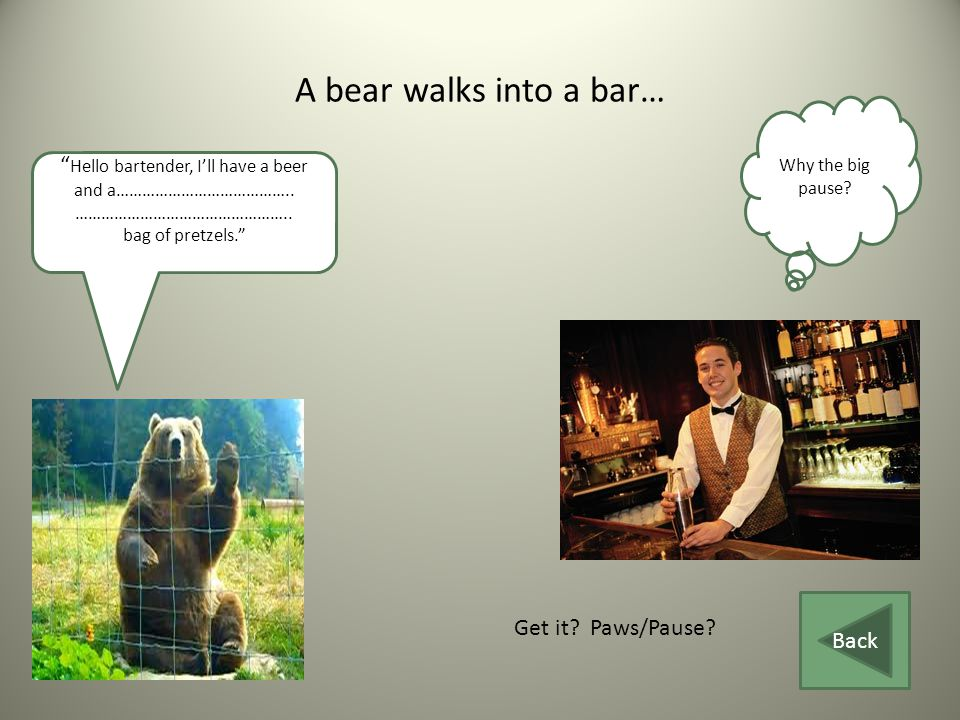 A bear walks into a bar… Hello bartender, I'll have a beer and a…………………………………..
