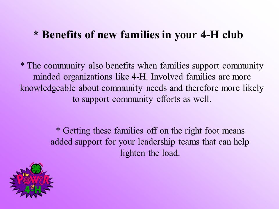 * Benefits of new families in your 4-H club * The community also benefits when families support community minded organizations like 4-H.