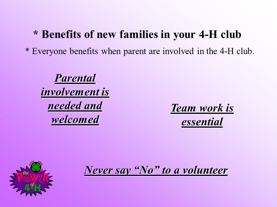 * Benefits of new families in your 4-H club * Everyone benefits when parent are involved in the 4-H club. Parental involvement is needed and welcomed