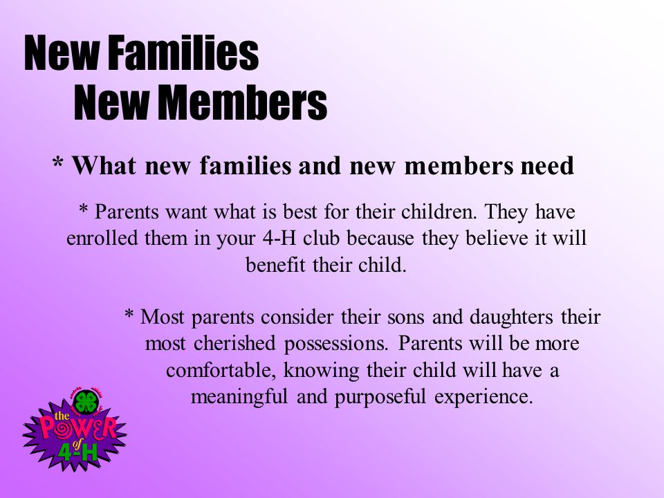 New Families New Members * What new families and new members need * Parents want what is best for their children. They have enrolled them in your 4-H