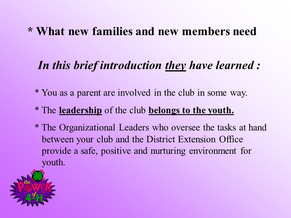 * What new families and new members need In this brief introduction they have learned : * You as a parent are involved in the club in some way. * The