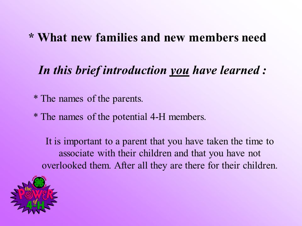 * What new families and new members need In this brief introduction you have learned : * The names of the parents. * The names of the potential 4-H me