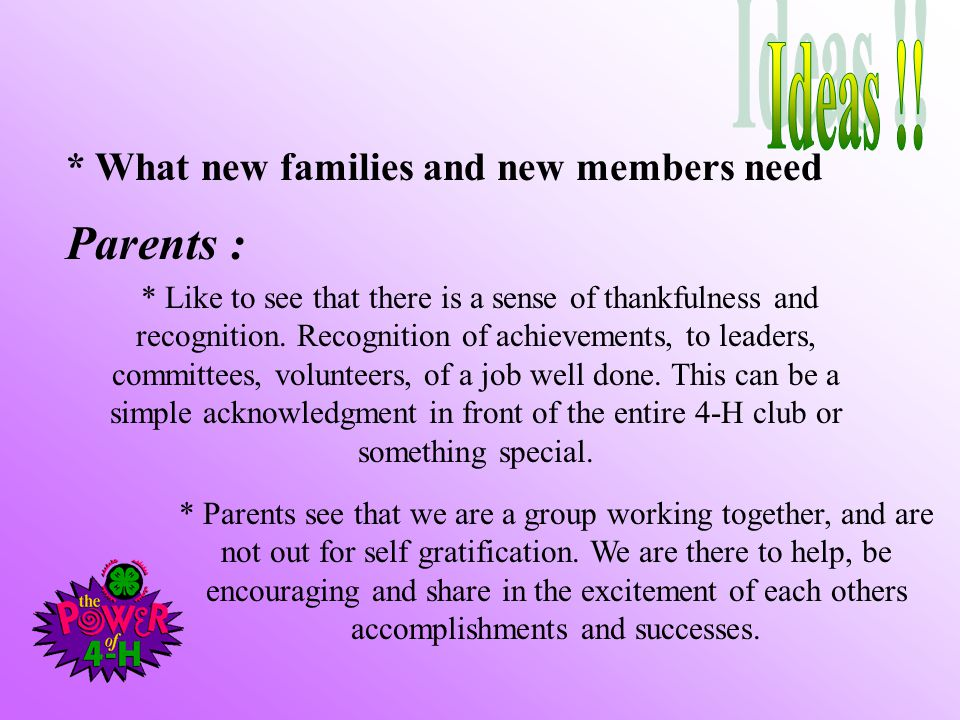 * What new families and new members need Parents : * Like to see that there is a sense of thankfulness and recognition. Recognition of achievements, t