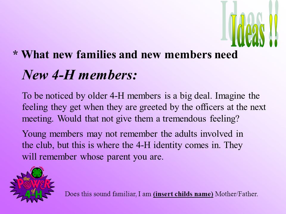 * What new families and new members need New 4-H members: To be noticed by older 4-H members is a big deal.