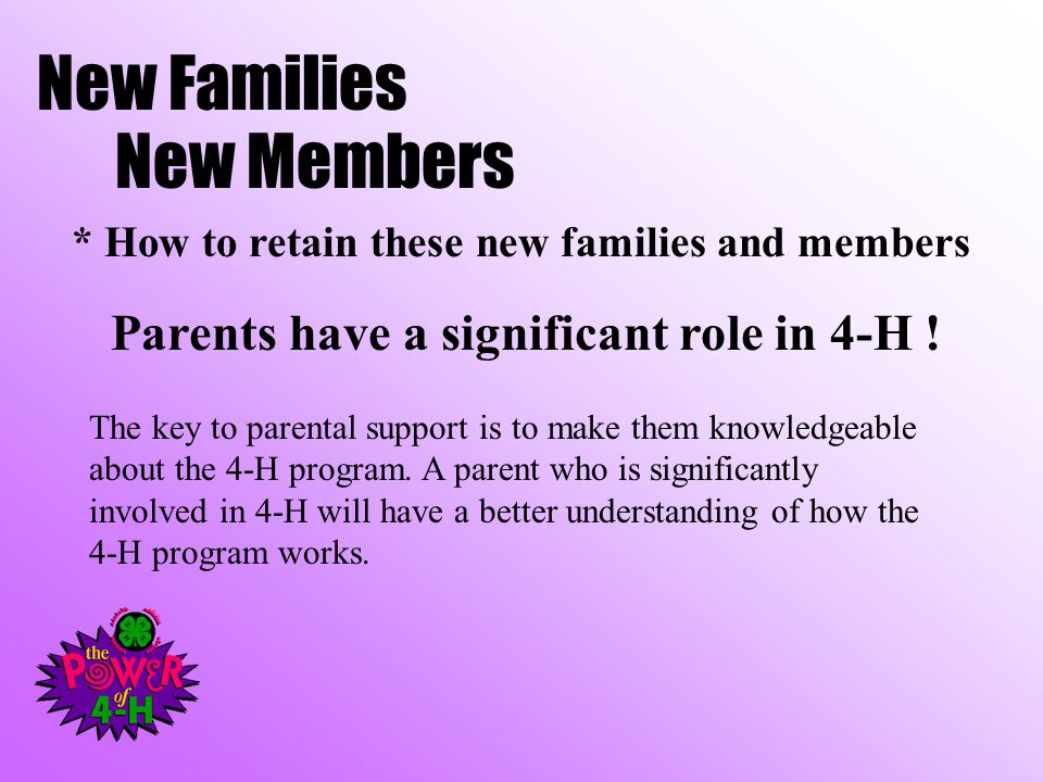 New Families New Members * How to retain these new families and members Parents have a significant role in 4-H .