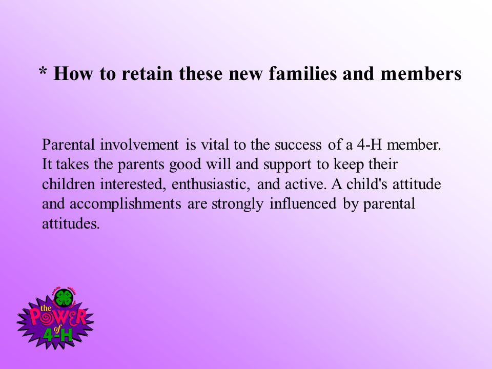 * How to retain these new families and members Parental involvement is vital to the success of a 4-H member. It takes the parents good will and suppor