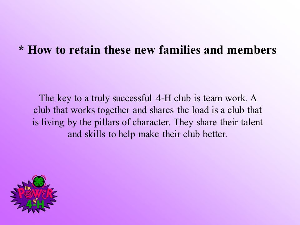 * How to retain these new families and members The key to a truly successful 4-H club is team work.