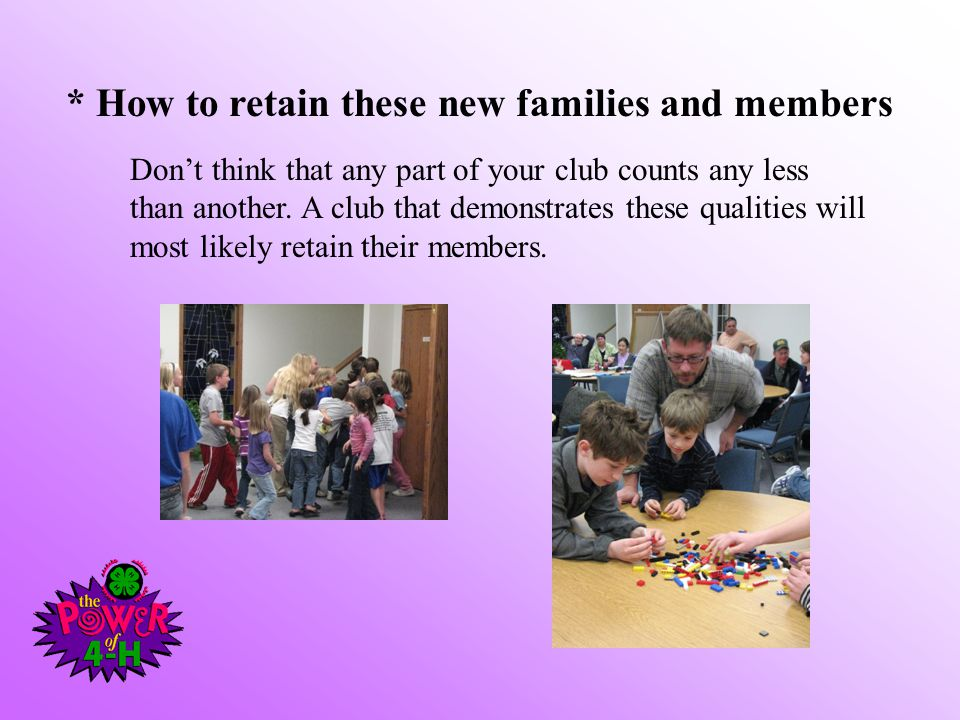 * How to retain these new families and members Don't think that any part of your club counts any less than another.