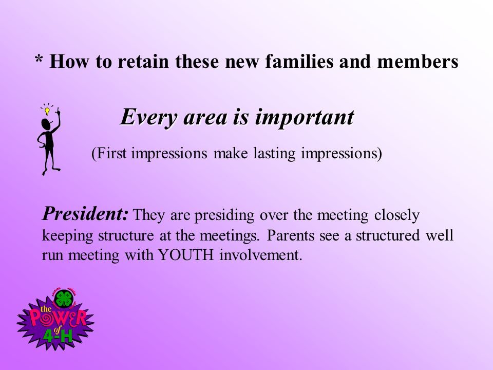 * How to retain these new families and members Every area is important (First impressions make lasting impressions) President: They are presiding over the meeting closely keeping structure at the meetings.
