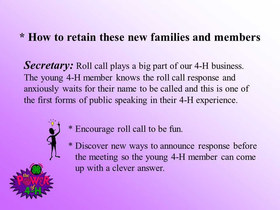 * How to retain these new families and members Secretary: Roll call plays a big part of our 4-H business. The young 4-H member knows the roll call res