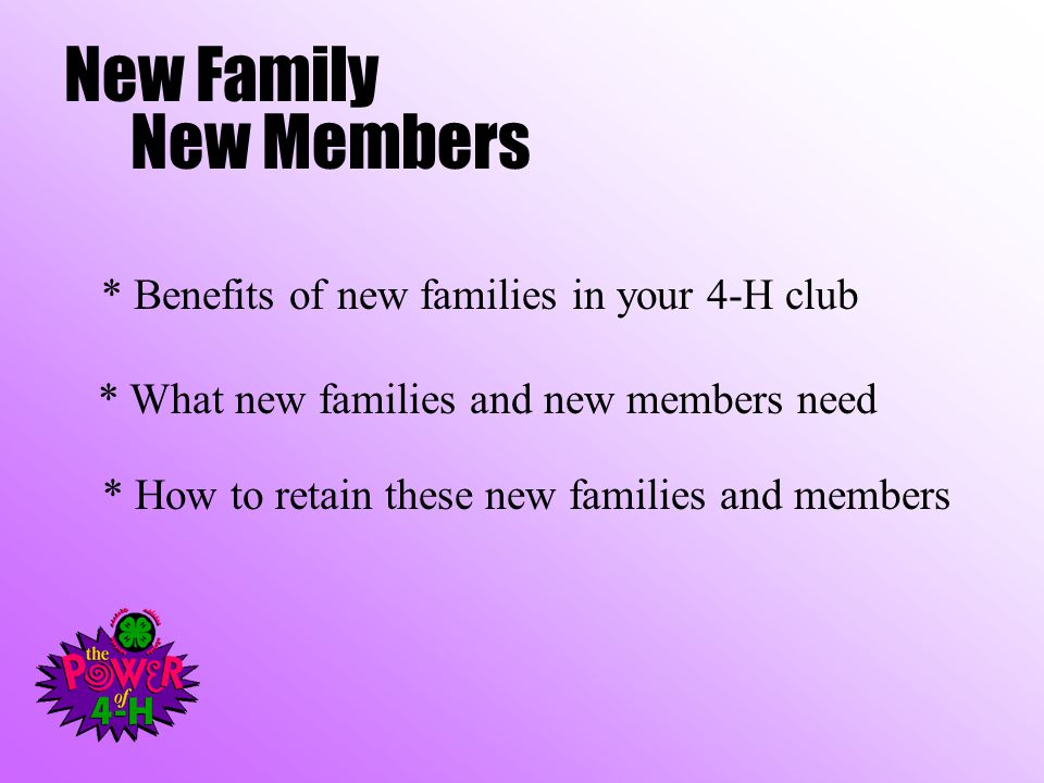 New Family New Members * Benefits of new families in your 4-H club * How to retain these new families and members * What new families and new members need