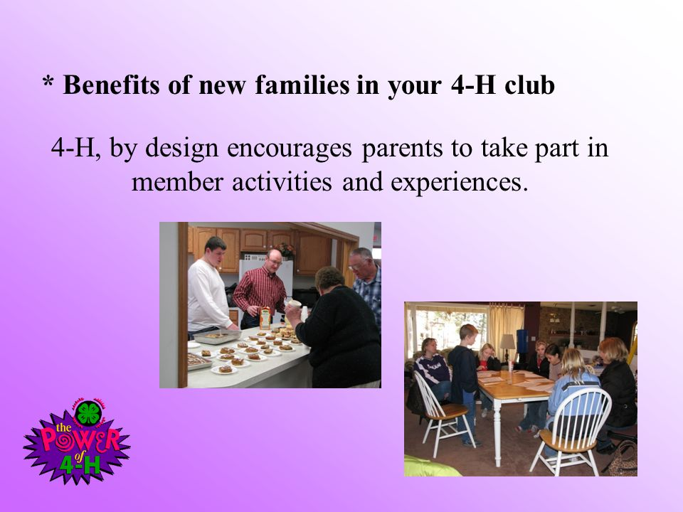 4-H, by design encourages parents to take part in member activities and experiences. * Benefits of new families in your 4-H club