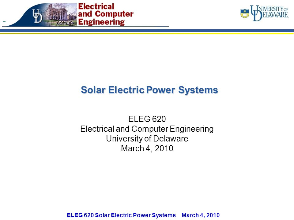 ELEG 620 Solar Electric Power Systems March 4, 2010 Solar Electric Power Systems ELEG 620 Electrical and Computer Engineering University of Delaware March 4, 2010