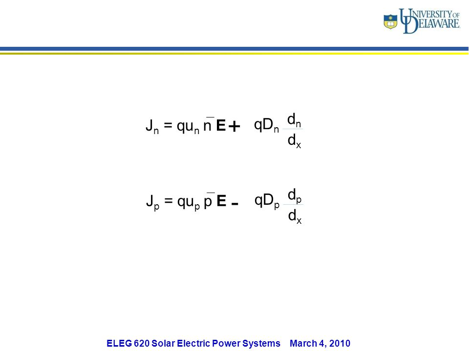 J n = qu n n E qD n dndn dxdx + J p = qu p p E qD p dpdp dxdx - ELEG 620 Solar Electric Power Systems March 4, 2010