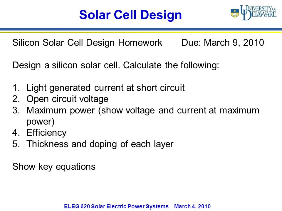 ELEG 620 Solar Electric Power Systems March 4, 2010 Solar Cell Design Silicon Solar Cell Design Homework Due: March 9, 2010 Design a silicon solar cell.
