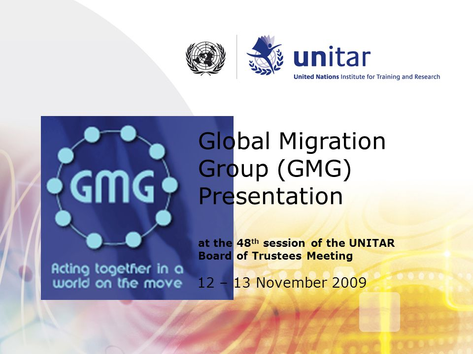 2 A little history  1994: Program of Action formulated by International Conference on Population and Development  2002: Doyle Commission - how to Strengthen the UN's Role on Migration Issues  December 2003: Global Commission on International Migration (Brazil, Morocco, Philippines, Sweden, Switzerland + 14 others)  2006: GMG established in response to recommendation from GCIM  Inter-agency coordinating mechanism  Principals level (Heads of Agencies) and technical level (Focal Points working group)  6 month rotating chairmanship  2007: First Global Forum on Migration and Development  2007: UNITAR GMG membership.