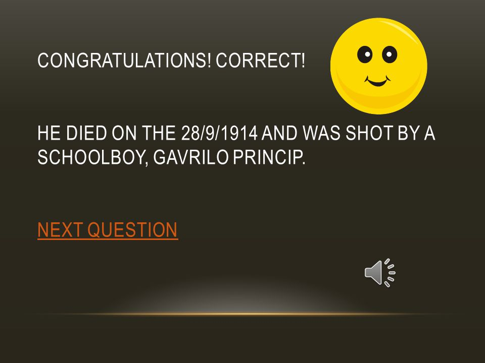 CONGRATULATIONS.CORRECT. HE DIED ON THE 28/9/1914 AND WAS SHOT BY A SCHOOLBOY, GAVRILO PRINCIP.