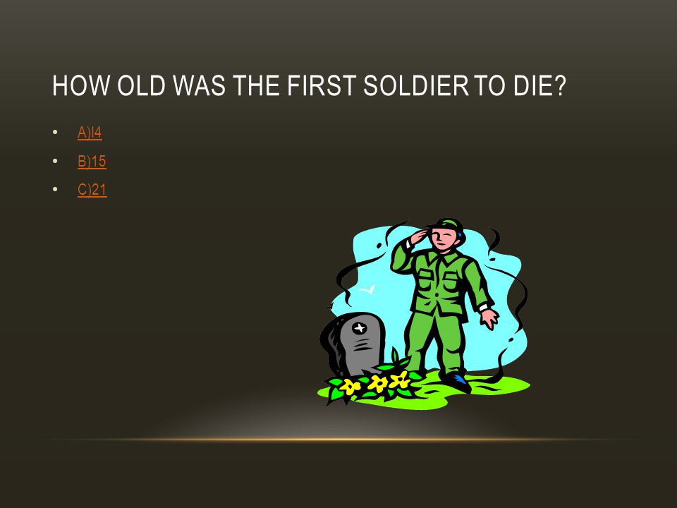 HOW OLD WAS THE FIRST SOLDIER TO DIE? A)I4 B)15 C)21