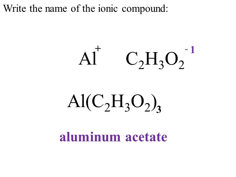 Write the name of the ionic compound: Al(C 2 H 3 O 2 ) Al C 2 H 3 O 2 +- 1 3 aluminum acetate