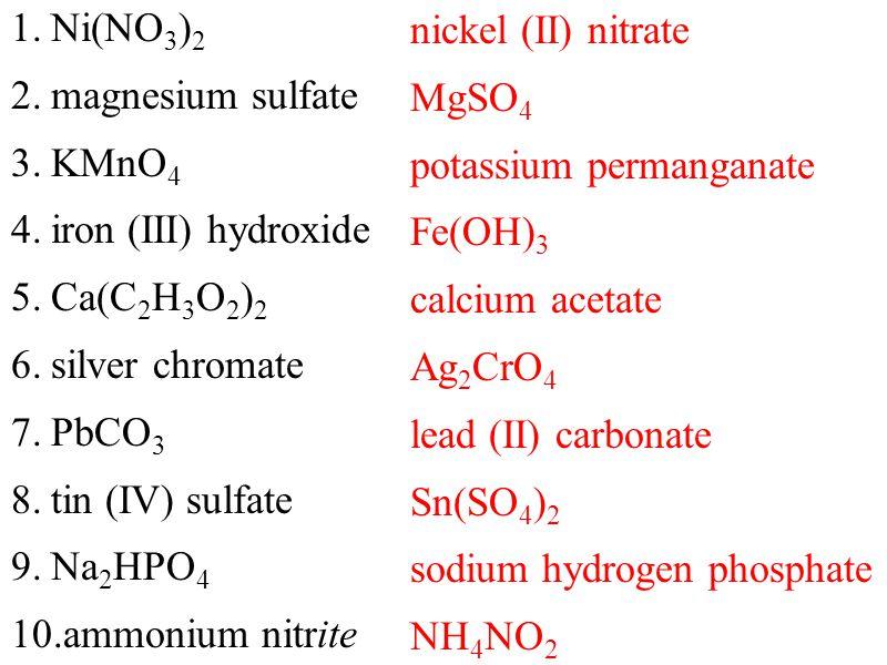 nickel (II) nitrate MgSO 4 potassium permanganate Fe(OH) 3 calcium acetate Ag 2 CrO 4 lead (II) carbonate Sn(SO 4 ) 2 sodium hydrogen phosphate NH 4 NO 2 1.Ni(NO 3 ) 2 2.magnesium sulfate 3.KMnO 4 4.iron (III) hydroxide 5.Ca(C 2 H 3 O 2 ) 2 6.silver chromate 7.PbCO 3 8.tin (IV) sulfate 9.Na 2 HPO 4 10.ammonium nitrite