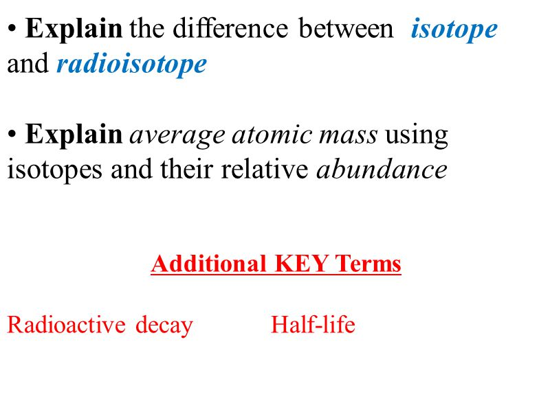 Explain the difference between isotope and radioisotope Explain average atomic mass using isotopes and their relative abundance Additional KEY Terms Radioactive decayHalf-life