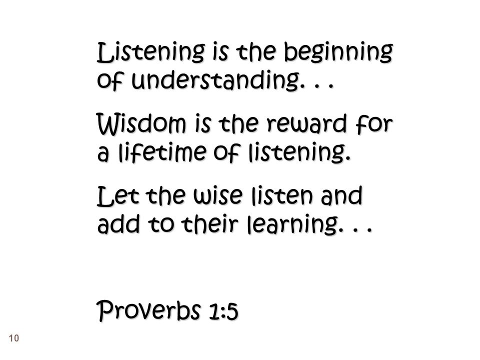 10 Listening is the beginning of understanding... Wisdom is the reward for a lifetime of listening.