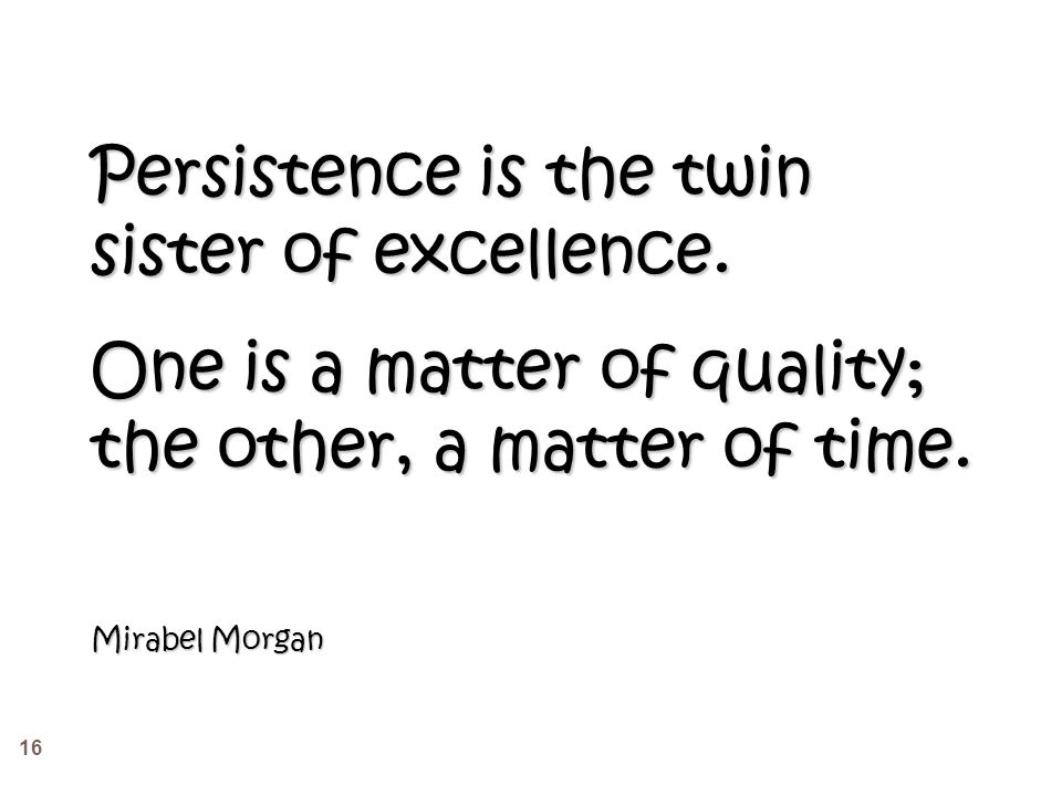 16 Persistence is the twin sister of excellence.
