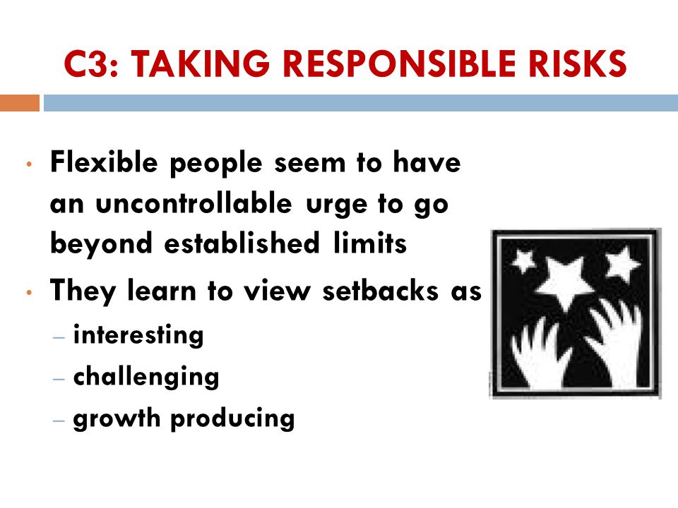 C3: TAKING RESPONSIBLE RISKS Flexible people seem to have an uncontrollable urge to go beyond established limits They learn to view setbacks as – interesting – challenging – growth producing 20