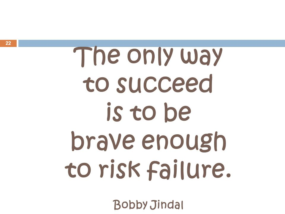 The only way to succeed is to be brave enough to risk failure. Bobby Jindal 22