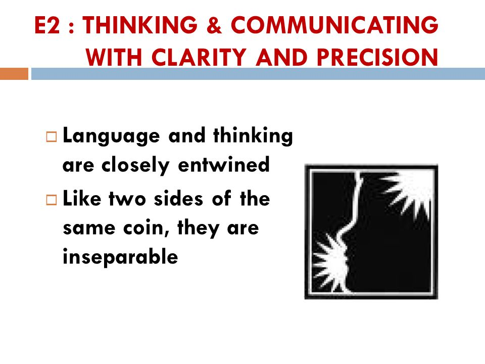 E2 : THINKING & COMMUNICATING WITH CLARITY AND PRECISION  Language and thinking are closely entwined  Like two sides of the same coin, they are inseparable 32