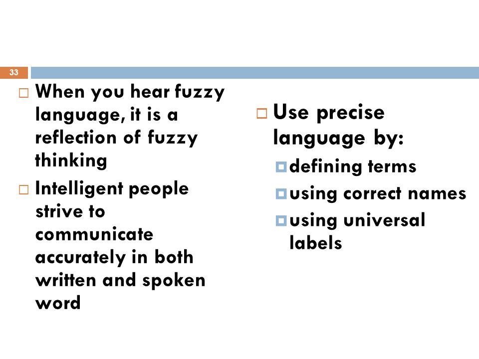  When you hear fuzzy language, it is a reflection of fuzzy thinking  Intelligent people strive to communicate accurately in both written and spoken word  Use precise language by:  defining terms  using correct names  using universal labels 33