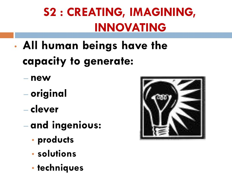 S2 : CREATING, IMAGINING, INNOVATING All human beings have the capacity to generate: – new – original – clever – and ingenious: products solutions techniques 38