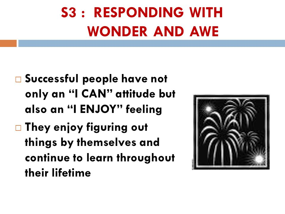 S3 : RESPONDING WITH WONDER AND AWE  Successful people have not only an I CAN attitude but also an I ENJOY feeling  They enjoy figuring out things by themselves and continue to learn throughout their lifetime 41