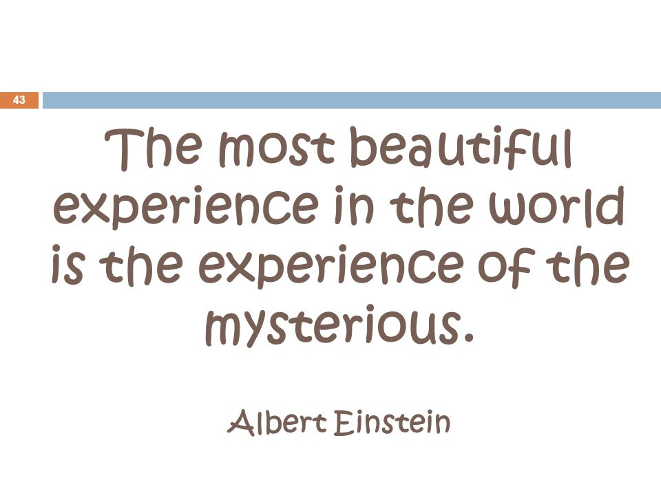 The most beautiful experience in the world is the experience of the mysterious. Albert Einstein 43