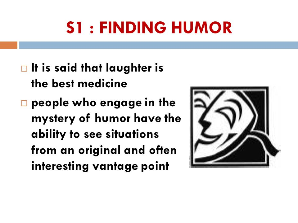 S1 : FINDING HUMOR  It is said that laughter is the best medicine  people who engage in the mystery of humor have the ability to see situations from an original and often interesting vantage point 44