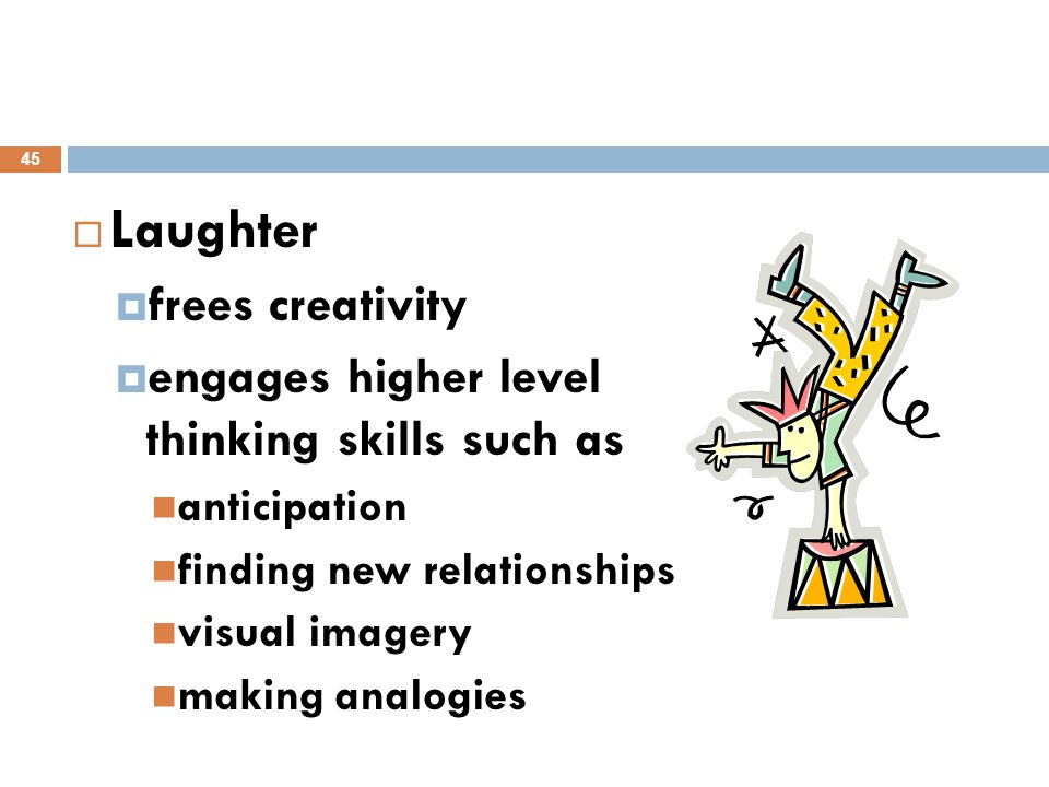  Laughter  frees creativity  engages higher level thinking skills such as anticipation finding new relationships visual imagery making analogies 45