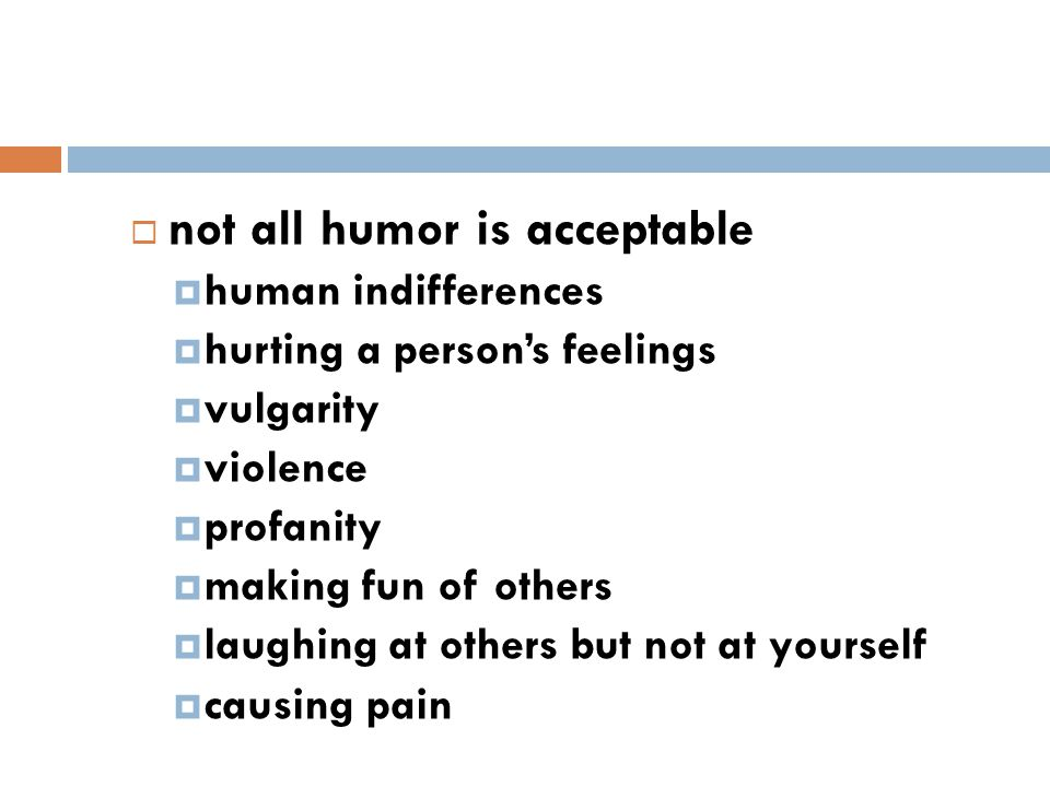  not all humor is acceptable  human indifferences  hurting a person's feelings  vulgarity  violence  profanity  making fun of others  laughing at others but not at yourself  causing pain 46