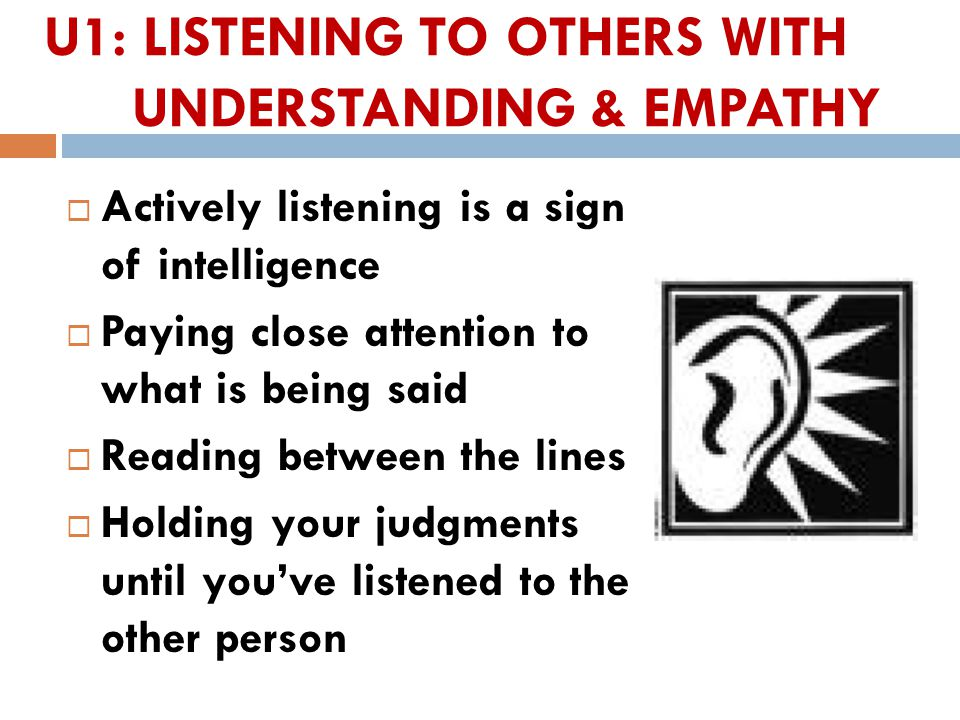 U1: LISTENING TO OTHERS WITH UNDERSTANDING & EMPATHY  Actively listening is a sign of intelligence  Paying close attention to what is being said  Reading between the lines  Holding your judgments until you've listened to the other person 9