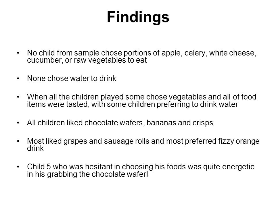 Findings No child from sample chose portions of apple, celery, white cheese, cucumber, or raw vegetables to eat None chose water to drink When all the children played some chose vegetables and all of food items were tasted, with some children preferring to drink water All children liked chocolate wafers, bananas and crisps Most liked grapes and sausage rolls and most preferred fizzy orange drink Child 5 who was hesitant in choosing his foods was quite energetic in his grabbing the chocolate wafer!
