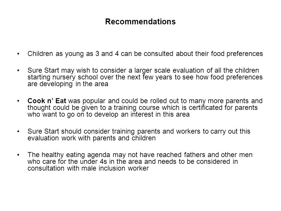 Recommendations Children as young as 3 and 4 can be consulted about their food preferences Sure Start may wish to consider a larger scale evaluation of all the children starting nursery school over the next few years to see how food preferences are developing in the area Cook n' Eat was popular and could be rolled out to many more parents and thought could be given to a training course which is certificated for parents who want to go on to develop an interest in this area Sure Start should consider training parents and workers to carry out this evaluation work with parents and children The healthy eating agenda may not have reached fathers and other men who care for the under 4s in the area and needs to be considered in consultation with male inclusion worker