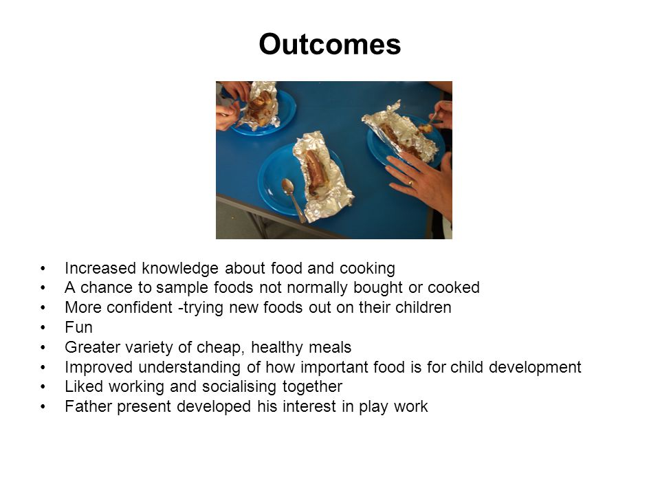 Outcomes Increased knowledge about food and cooking A chance to sample foods not normally bought or cooked More confident -trying new foods out on their children Fun Greater variety of cheap, healthy meals Improved understanding of how important food is for child development Liked working and socialising together Father present developed his interest in play work